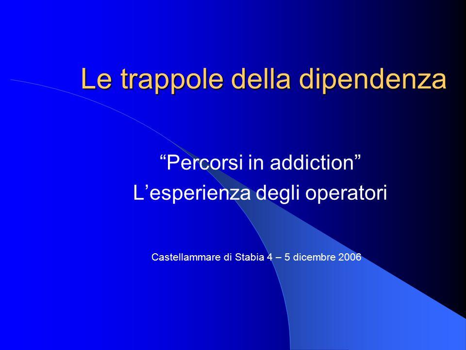 """Le trappole della dipendenza """"Percorsi in addiction"""" L'esperienza degli operatori Castellammare di Stabia 4 – 5 dicembre 2006"""