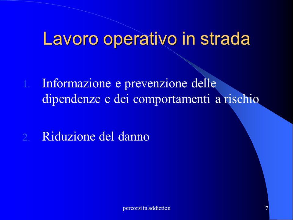 percorsi in addiction7 Lavoro operativo in strada 1. Informazione e prevenzione delle dipendenze e dei comportamenti a rischio 2. Riduzione del danno