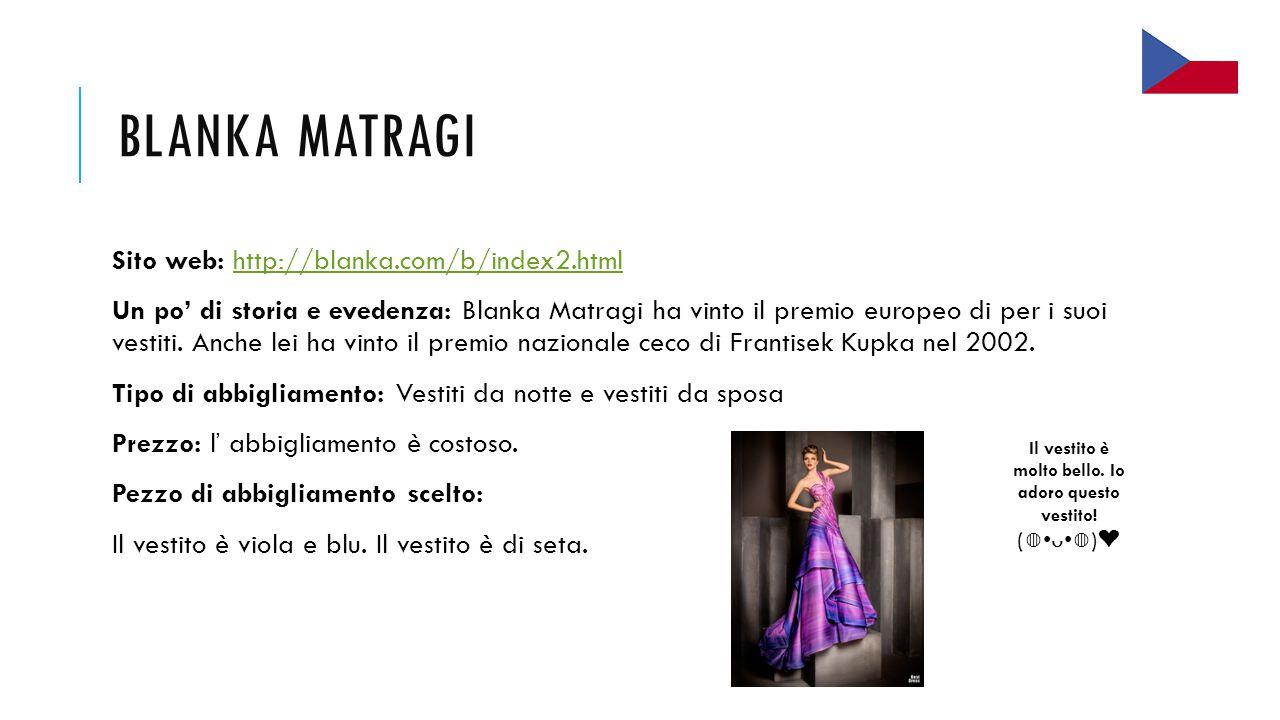BLANKA MATRAGI Sito web: http://blanka.com/b/index2.htmlhttp://blanka.com/b/index2.html Un po' di storia e evedenza: Blanka Matragi ha vinto il premio europeo di per i suoi vestiti.