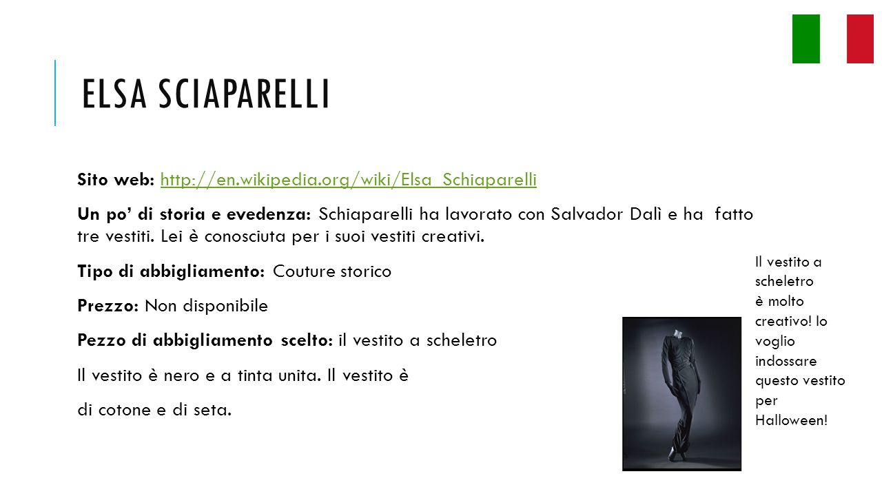 ELSA SCIAPARELLI Sito web: http://en.wikipedia.org/wiki/Elsa_Schiaparellihttp://en.wikipedia.org/wiki/Elsa_Schiaparelli Un po' di storia e evedenza: Schiaparelli ha lavorato con Salvador Dalì e ha fatto tre vestiti.