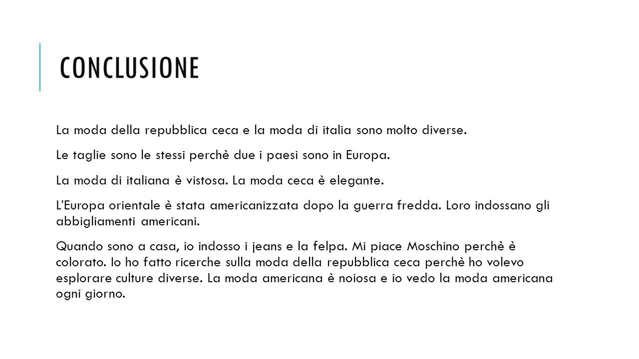 CONCLUSIONE La moda della repubblica ceca e la moda di italia sono molto diverse.