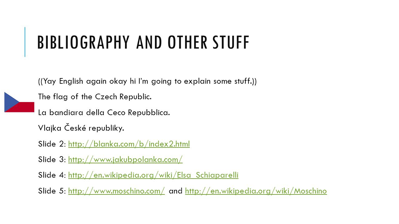 BIBLIOGRAPHY AND OTHER STUFF ((Yay English again okay hi I'm going to explain some stuff.)) The flag of the Czech Republic.