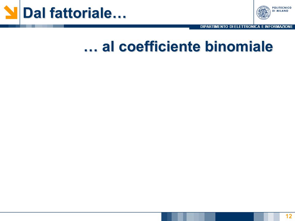 DIPARTIMENTO DI ELETTRONICA E INFORMAZIONE Dal fattoriale… 12 … al coefficiente binomiale
