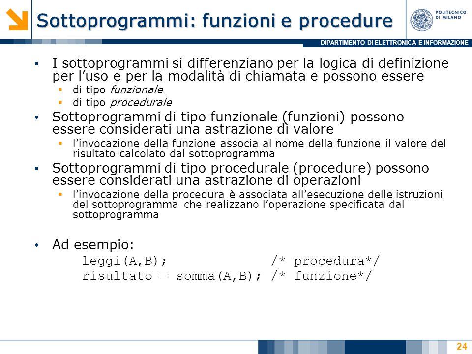 DIPARTIMENTO DI ELETTRONICA E INFORMAZIONE Sottoprogrammi: funzioni e procedure I sottoprogrammi si differenziano per la logica di definizione per l'uso e per la modalità di chiamata e possono essere  di tipo funzionale  di tipo procedurale Sottoprogrammi di tipo funzionale (funzioni) possono essere considerati una astrazione di valore  l'invocazione della funzione associa al nome della funzione il valore del risultato calcolato dal sottoprogramma Sottoprogrammi di tipo procedurale (procedure) possono essere considerati una astrazione di operazioni  l'invocazione della procedura è associata all'esecuzione delle istruzioni del sottoprogramma che realizzano l'operazione specificata dal sottoprogramma Ad esempio: leggi(A,B);/* procedura*/ risultato = somma(A,B); /* funzione*/ 24