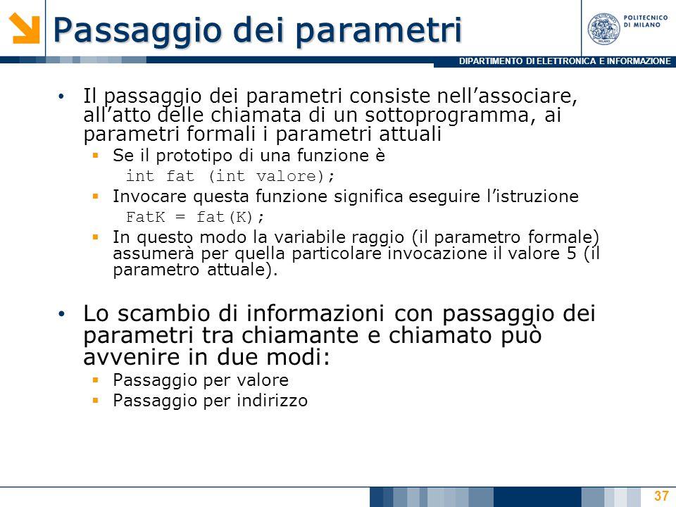 DIPARTIMENTO DI ELETTRONICA E INFORMAZIONE Passaggio dei parametri Il passaggio dei parametri consiste nell'associare, all'atto delle chiamata di un sottoprogramma, ai parametri formali i parametri attuali  Se il prototipo di una funzione è int fat (int valore);  Invocare questa funzione significa eseguire l'istruzione FatK = fat(K);  In questo modo la variabile raggio (il parametro formale) assumerà per quella particolare invocazione il valore 5 (il parametro attuale).