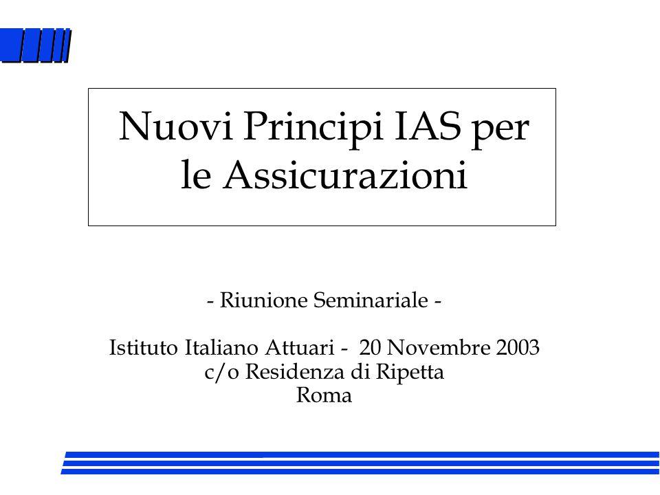 - Riunione Seminariale - Istituto Italiano Attuari - 20 Novembre 2003 c/o Residenza di Ripetta Roma Nuovi Principi IAS per le Assicurazioni