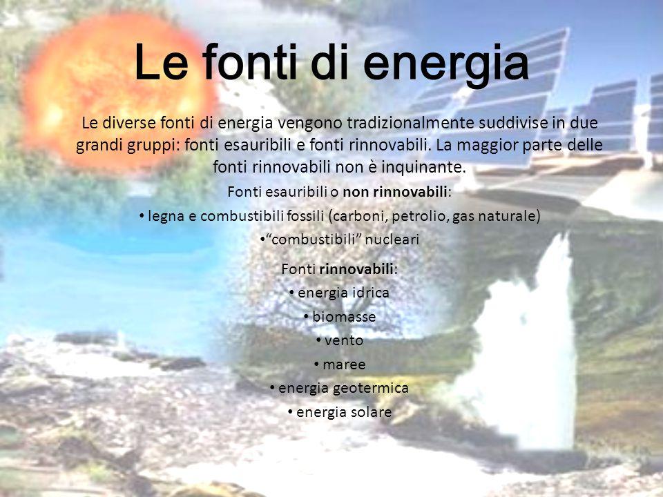 Le fonti di energia Le diverse fonti di energia vengono tradizionalmente suddivise in due grandi gruppi: fonti esauribili e fonti rinnovabili. La magg