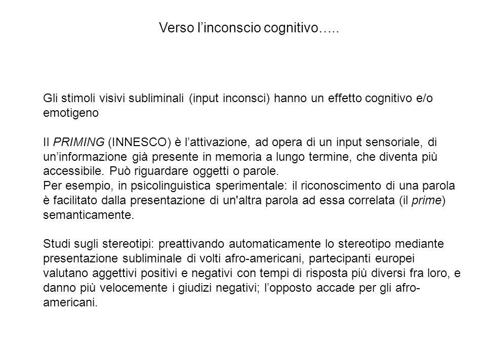 Verso l'inconscio cognitivo….. Gli stimoli visivi subliminali (input inconsci) hanno un effetto cognitivo e/o emotigeno Il PRIMING (INNESCO) è l'attiv