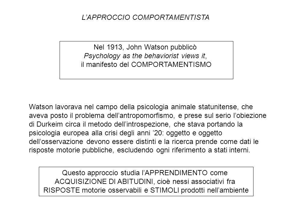 Nel 1913, John Watson pubblicò Psychology as the behaviorist views it, il manifesto del COMPORTAMENTISMO Questo approccio studia l'APPRENDIMENTO come ACQUISIZIONE DI ABITUDINI, cioè nessi associativi fra RISPOSTE motorie osservabili e STIMOLI prodotti nell'ambiente L'APPROCCIO COMPORTAMENTISTA Watson lavorava nel campo della psicologia animale statunitense, che aveva posto il problema dell'antropomorfismo, e prese sul serio l'obiezione di Durkeim circa il metodo dell'introspezione, che stava portando la psicologia europea alla crisi degli anni '20: oggetto e oggetto dell'osservazione devono essere distinti e la ricerca prende come dati le risposte motorie pubbliche, escludendo ogni riferimento a stati interni.