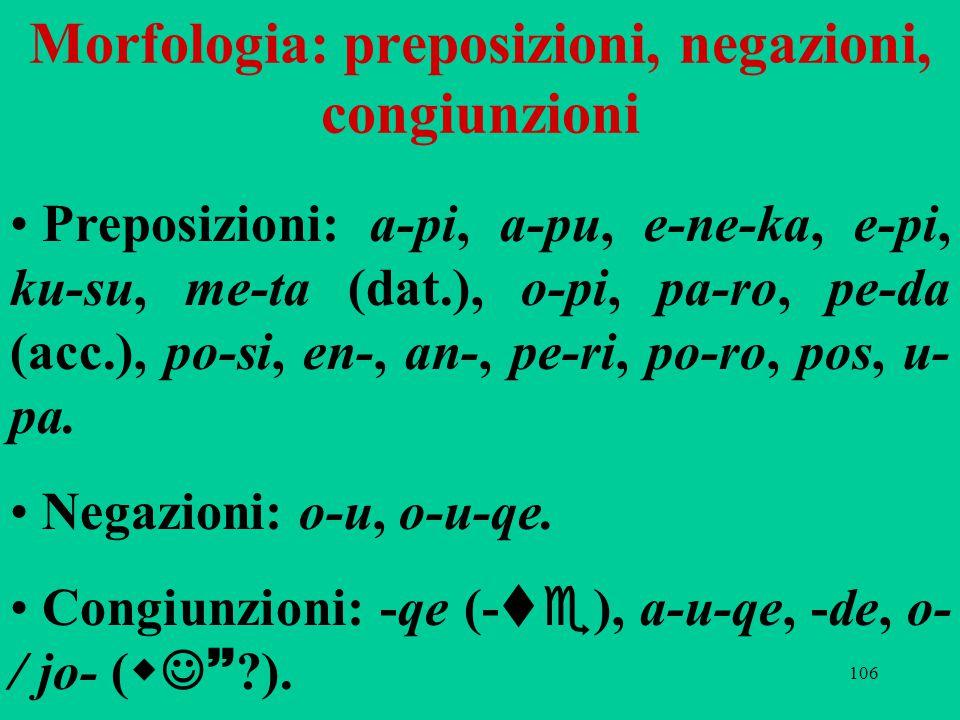 106 Morfologia: preposizioni, negazioni, congiunzioni Preposizioni: a-pi, a-pu, e-ne-ka, e-pi, ku-su, me-ta (dat.), o-pi, pa-ro, pe-da (acc.), po-si, en-, an-, pe-ri, po ‑ ro, pos, u- pa.