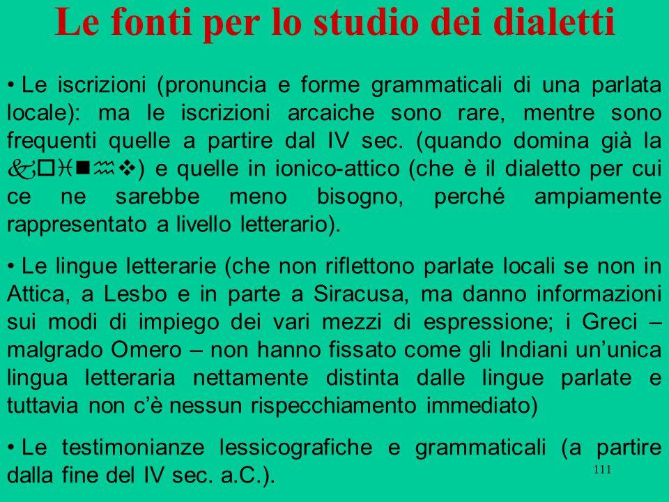 111 Le fonti per lo studio dei dialetti Le iscrizioni (pronuncia e forme grammaticali di una parlata locale): ma le iscrizioni arcaiche sono rare, mentre sono frequenti quelle a partire dal IV sec.
