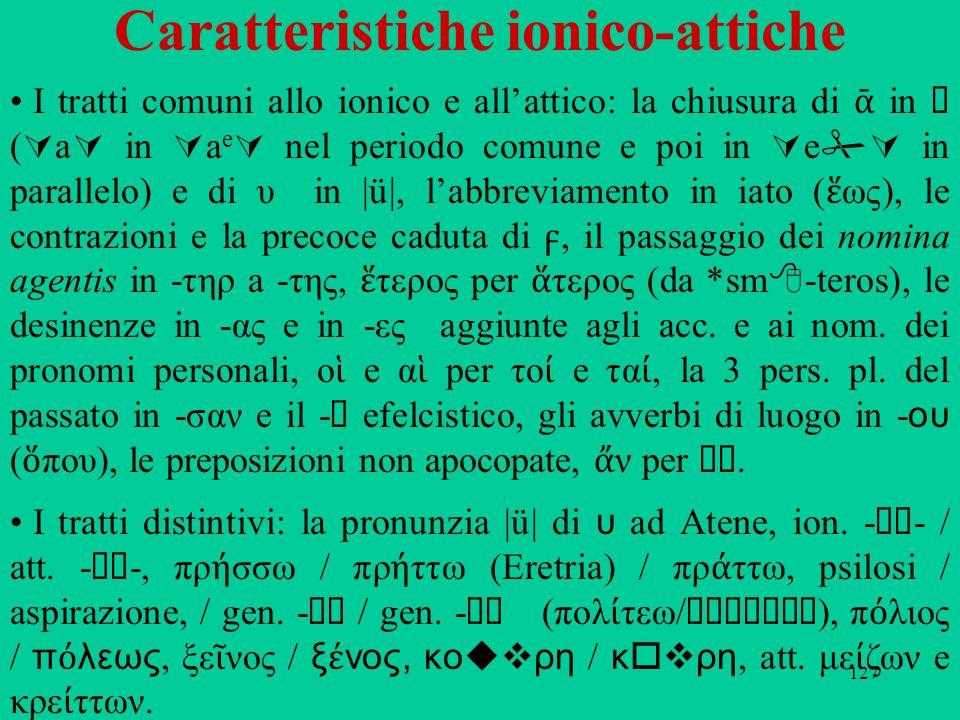 127 Caratteristiche ionico-attiche I tratti comuni allo ionico e all'attico: la chiusura di ᾱ in η (  a  in  a e  nel periodo comune e poi in  e  in parallelo) e di υ in |ü|, l'abbreviamento in iato ( ἕ ως), le contrazioni e la precoce caduta di, il passaggio dei nomina agentis in ‑ τηρ a ‑ της, ἕ τερος per ἅ τερος (da *sm  ‑ teros), le desinenze in ‑ ας e in ‑ ες aggiunte agli acc.