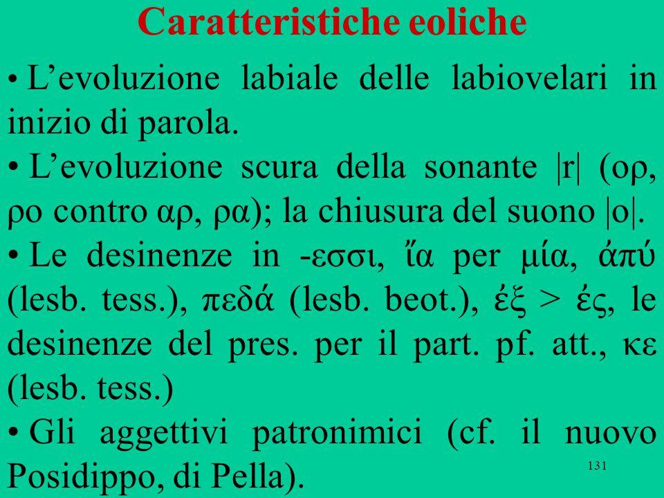 131 Caratteristiche eoliche L'evoluzione labiale delle labiovelari in inizio di parola. L'evoluzione scura della sonante |r| (ορ, ρο contro αρ, ρα); l