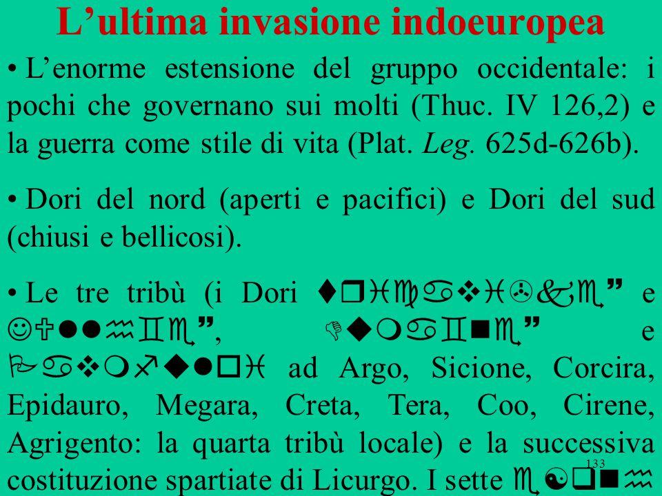 133 L'ultima invasione indoeuropea L'enorme estensione del gruppo occidentale: i pochi che governano sui molti (Thuc. IV 126,2) e la guerra come stile