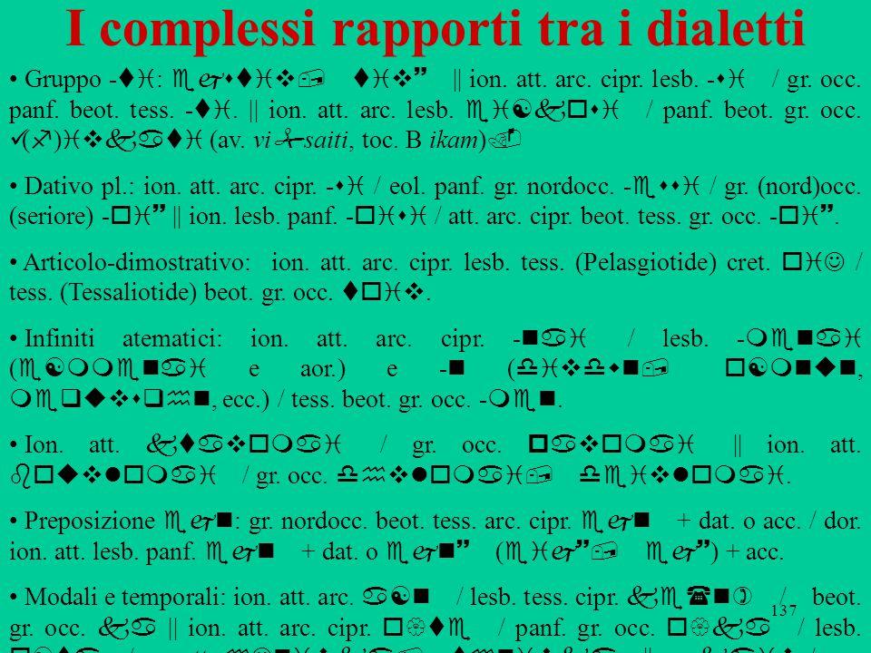 137 I complessi rapporti tra i dialetti Gruppo ‑ ti : ejstiv, tiv~ || ion. att. arc. cipr. lesb. ‑ si / gr. occ. panf. beot. tess. ‑ ti. || ion. att.