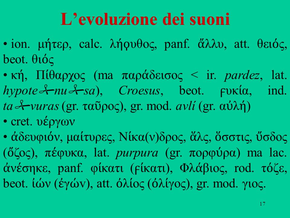 17 L'evoluzione dei suoni ion. μ ή τερ, calc. λ ή υθος, panf. ἄ λλυ, att. θει ό ς, beot. θι ό ς κ ή, Π ί θαρχος (ma παρ ά δεισος < ir. pardez, lat. hy