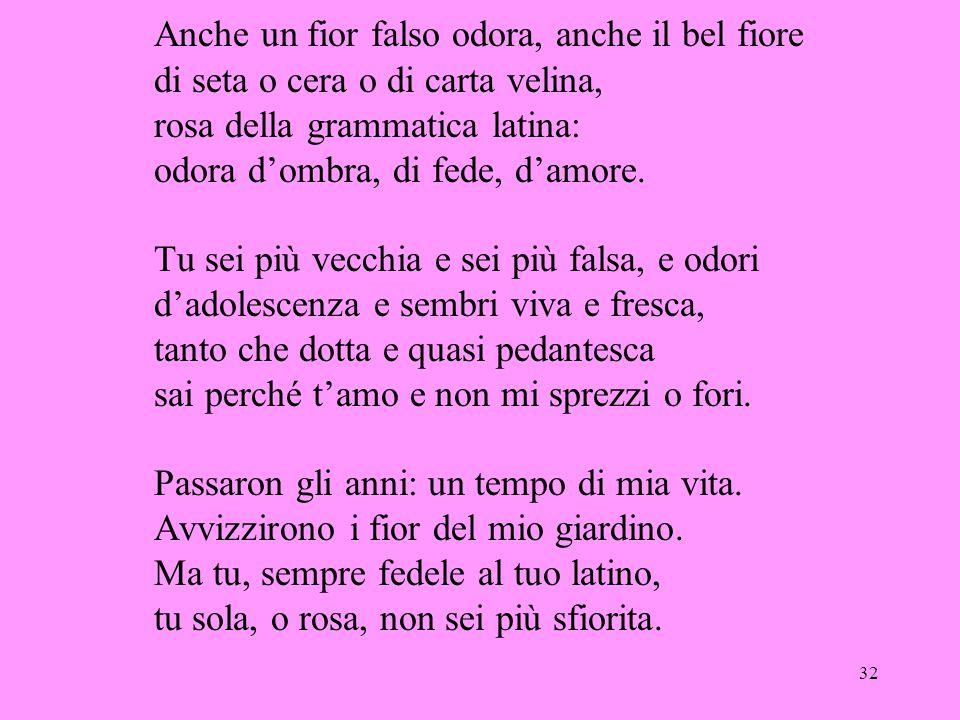 32 Anche un fior falso odora, anche il bel fiore di seta o cera o di carta velina, rosa della grammatica latina: odora d'ombra, di fede, d'amore.