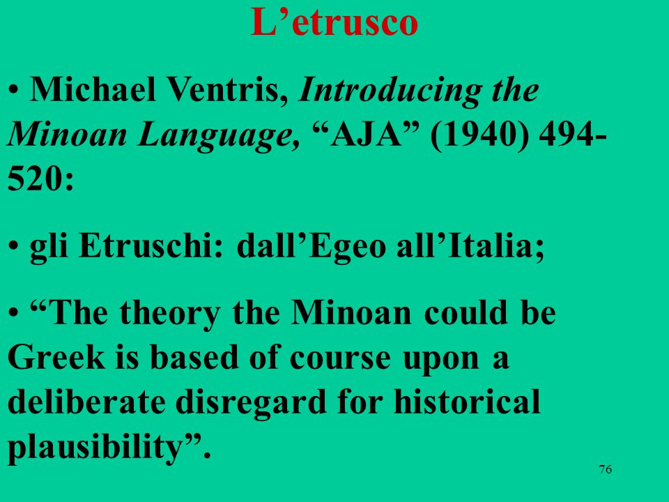 76 L'etrusco Michael Ventris, Introducing the Minoan Language, AJA (1940) 494- 520: gli Etruschi: dall'Egeo all'Italia; The theory the Minoan could be Greek is based of course upon a deliberate disregard for historical plausibility .