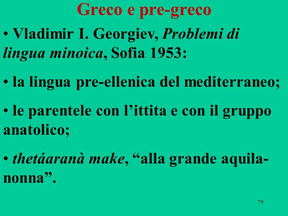 79 Greco e pre-greco Vladimir I. Georgiev, Problemi di lingua minoica, Sofia 1953: la lingua pre-ellenica del mediterraneo; le parentele con l'ittita