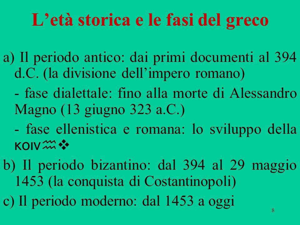 8 L'età storica e le fasi del greco a) Il periodo antico: dai primi documenti al 394 d.C. (la divisione dell'impero romano) - fase dialettale: fino al