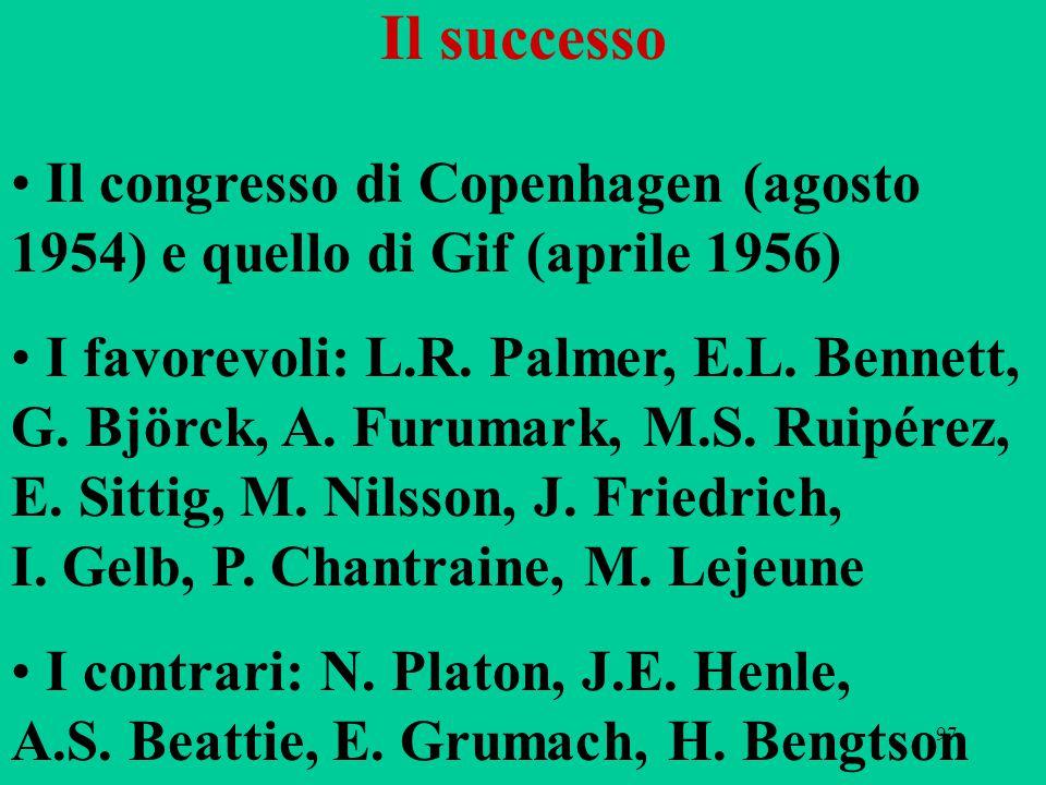 97 Il successo Il congresso di Copenhagen (agosto 1954) e quello di Gif (aprile 1956) I favorevoli: L.R. Palmer, E.L. Bennett, G. Björck, A. Furumark,