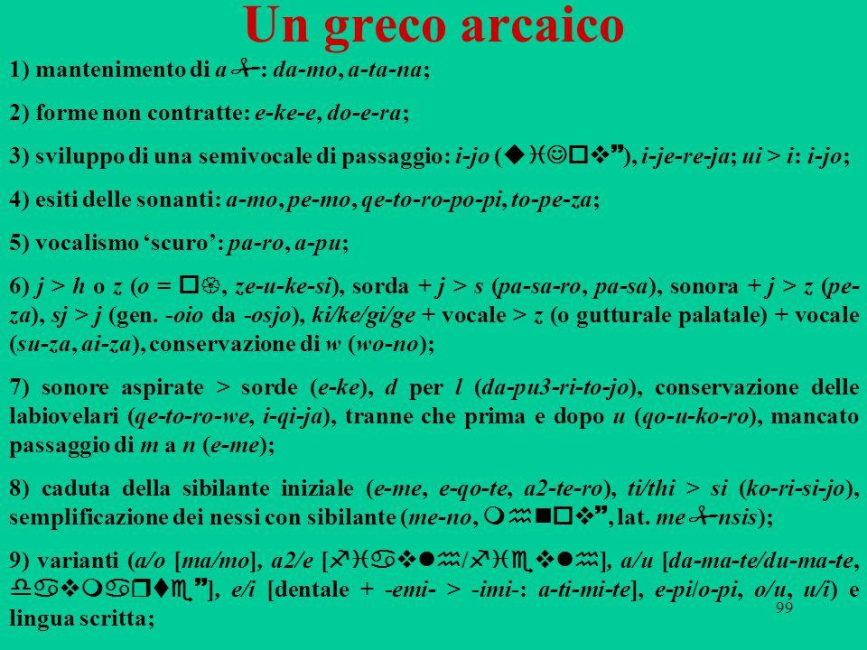 99 Un greco arcaico 1) mantenimento di a  : da-mo, a-ta-na; 2) forme non contratte: e-ke-e, do-e-ra; 3) sviluppo di una semivocale di passaggio: i-jo ( uiJov~ ), i-je-re-ja; ui > i: i-jo; 4) esiti delle sonanti: a-mo, pe-mo, qe-to-ro-po-pi, to-pe-za; 5) vocalismo 'scuro': pa-ro, a-pu; 6) j > h o z (o = o{, ze-u-ke-si), sorda + j > s (pa-sa-ro, pa-sa), sonora + j > z (pe- za), sj > j (gen.