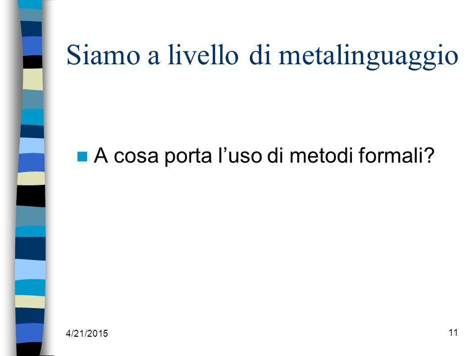 4/21/2015 11 Siamo a livello di metalinguaggio A cosa porta l'uso di metodi formali?