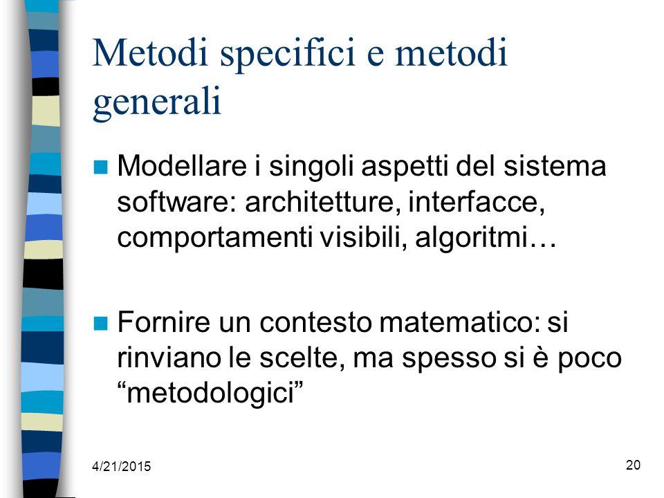 4/21/2015 20 Metodi specifici e metodi generali Modellare i singoli aspetti del sistema software: architetture, interfacce, comportamenti visibili, algoritmi… Fornire un contesto matematico: si rinviano le scelte, ma spesso si è poco metodologici