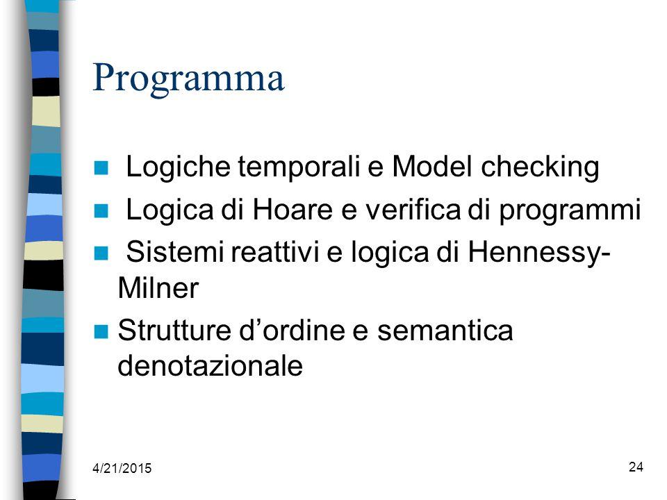 Programma Logiche temporali e Model checking Logica di Hoare e verifica di programmi Sistemi reattivi e logica di Hennessy- Milner Strutture d'ordine e semantica denotazionale 4/21/2015 24