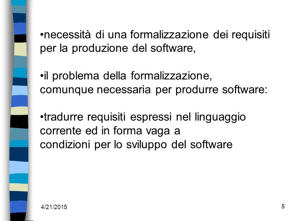4/21/2015 5 necessità di una formalizzazione dei requisiti per la produzione del software, il problema della formalizzazione, comunque necessaria per produrre software: tradurre requisiti espressi nel linguaggio corrente ed in forma vaga a condizioni per lo sviluppo del software