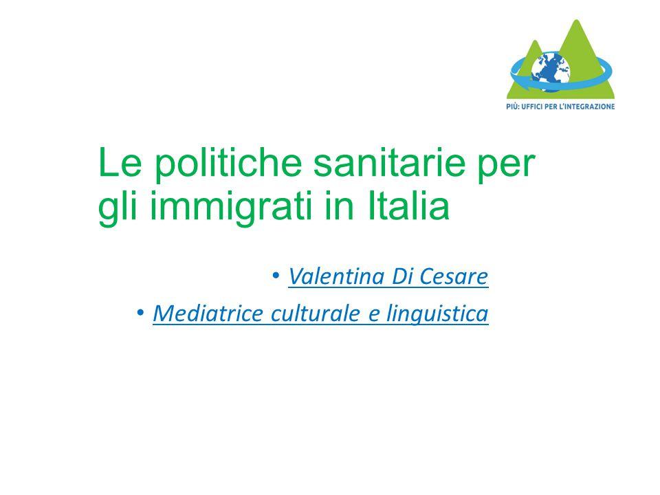 Le politiche sanitarie per gli immigrati in Italia Valentina Di Cesare Mediatrice culturale e linguistica