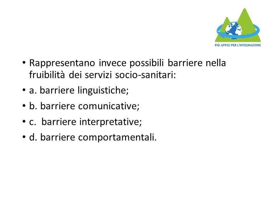Rappresentano invece possibili barriere nella fruibilità dei servizi socio-sanitari: a. barriere linguistiche; b. barriere comunicative; c. barriere i