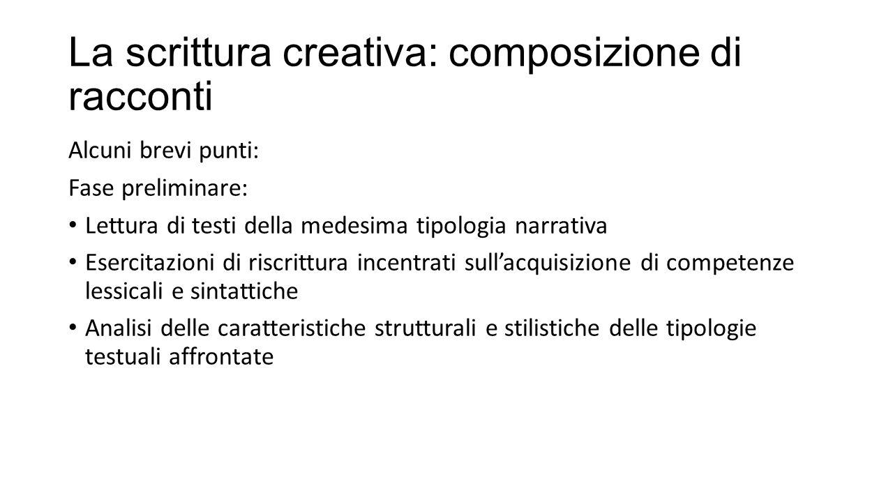 La scrittura creativa: composizione di racconti Alcuni brevi punti: Fase preliminare: Lettura di testi della medesima tipologia narrativa Esercitazion