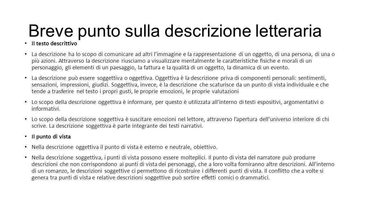 Breve punto sulla descrizione letteraria Il testo descrittivo La descrizione ha lo scopo di comunicare ad altri l'immagine e la rappresentazione di un oggetto, di una persona, di una o più azioni.