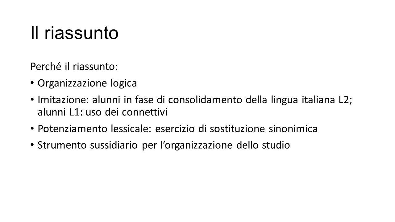 Il riassunto Perché il riassunto: Organizzazione logica Imitazione: alunni in fase di consolidamento della lingua italiana L2; alunni L1: uso dei conn