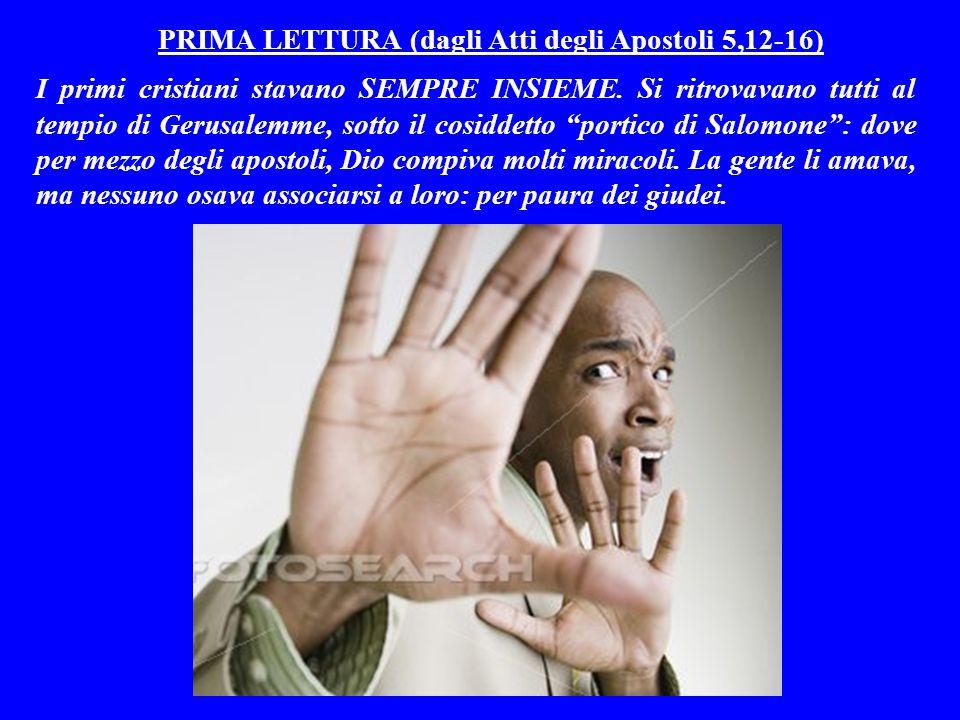 PRIMA LETTURA (dagli Atti degli Apostoli 5,12-16) I primi cristiani stavano SEMPRE INSIEME.