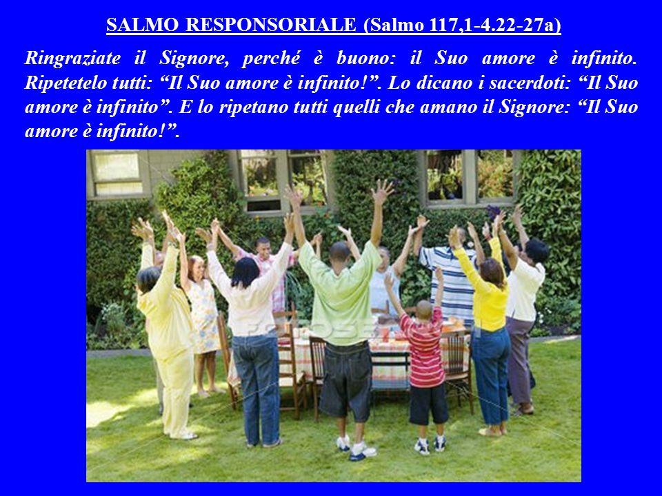 SALMO RESPONSORIALE (Salmo 117,1-4.22-27a) Ringraziate il Signore, perché è buono: il Suo amore è infinito.