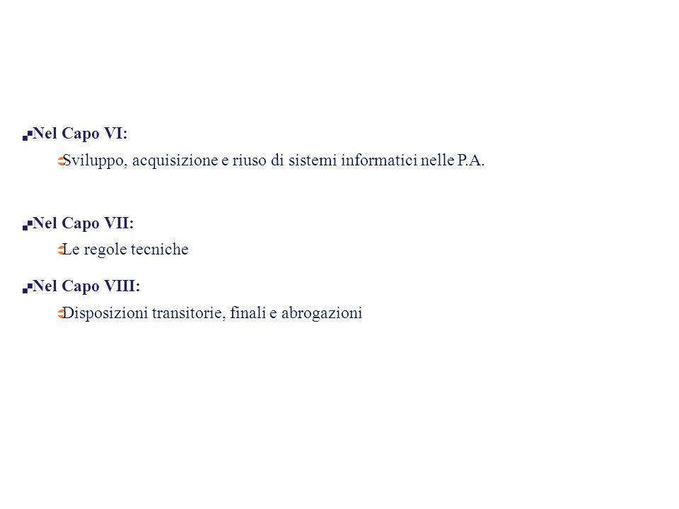  Nel Capo VI:  Sviluppo, acquisizione e riuso di sistemi informatici nelle P.A.  Nel Capo VII:  Le regole tecniche  Nel Capo VIII:  Disposizioni