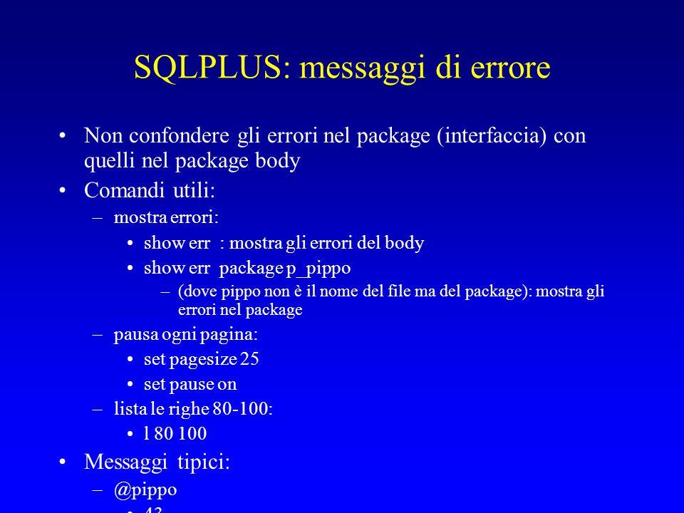 SQLPLUS: messaggi di errore Non confondere gli errori nel package (interfaccia) con quelli nel package body Comandi utili: –mostra errori: show err : mostra gli errori del body show err package p_pippo –(dove pippo non è il nome del file ma del package): mostra gli errori nel package –pausa ogni pagina: set pagesize 25 set pause on –lista le righe 80-100: l 80 100 Messaggi tipici: –@pippo 43 44 –=> avete scordato di scrivere /