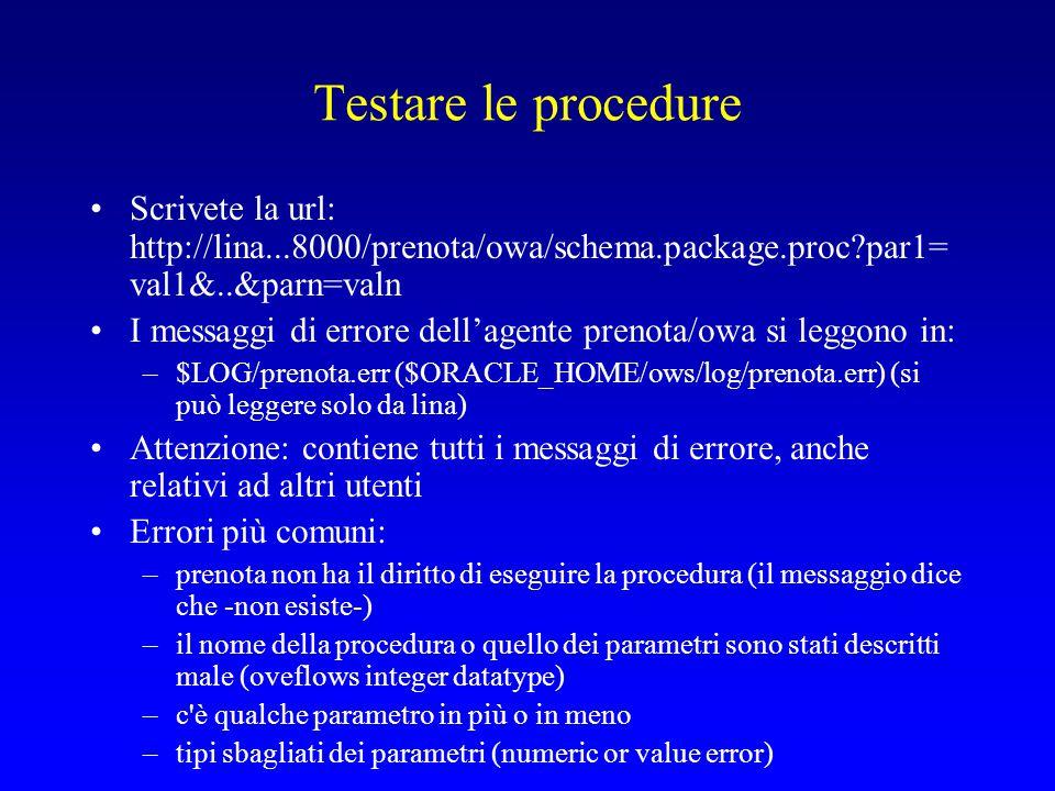 Testare le procedure Scrivete la url: http://lina...8000/prenota/owa/schema.package.proc par1= val1&..&parn=valn I messaggi di errore dell'agente prenota/owa si leggono in: –$LOG/prenota.err ($ORACLE_HOME/ows/log/prenota.err) (si può leggere solo da lina) Attenzione: contiene tutti i messaggi di errore, anche relativi ad altri utenti Errori più comuni: –prenota non ha il diritto di eseguire la procedura (il messaggio dice che -non esiste-) –il nome della procedura o quello dei parametri sono stati descritti male (oveflows integer datatype) –c è qualche parametro in più o in meno –tipi sbagliati dei parametri (numeric or value error)