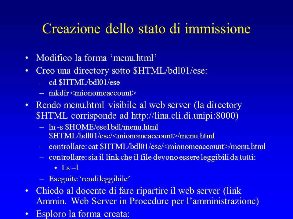 Creazione dello stato di immissione Modifico la forma 'menu.html' Creo una directory sotto $HTML/bdl01/ese: –cd $HTML/bdl01/ese –mkdir Rendo menu.html visibile al web server (la directory $HTML corrisponde ad http://lina.cli.di.unipi:8000) –ln -s $HOME/ese1bdl/menu.html $HTML/bdl01/ese/ /menu.html –controllare: cat $HTML/bdl01/ese/ /menu.html –controllare: sia il link che il file devono essere leggibili da tutti: Ls –l –Eseguite 'rendileggibile' Chiedo al docente di fare ripartire il web server (link Ammin.