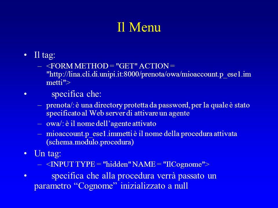Il Menu Il tag: – specifica che: –prenota/: è una directory protetta da password, per la quale è stato specificato al Web server di attivare un agente –owa/: è il nome dell'agente attivato –mioaccount.p_ese1.immetti è il nome della procedura attivata (schema.modulo.procedura) Un tag: – specifica che alla procedura verrà passato un parametro Cognome inizializzato a null