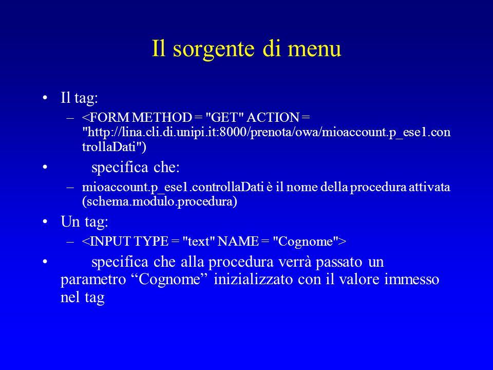 Il sorgente di menu Il tag: –<FORM METHOD = GET ACTION = http://lina.cli.di.unipi.it:8000/prenota/owa/mioaccount.p_ese1.con trollaDati ) specifica che: –mioaccount.p_ese1.controllaDati è il nome della procedura attivata (schema.modulo.procedura) Un tag: – specifica che alla procedura verrà passato un parametro Cognome inizializzato con il valore immesso nel tag