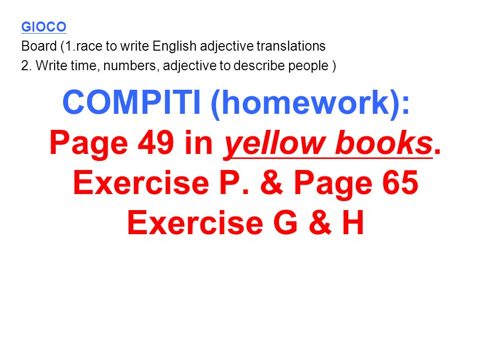 GIOCO Board (1.race to write English adjective translations 2. Write time, numbers, adjective to describe people ) COMPITI (homework): Page 49 in yell