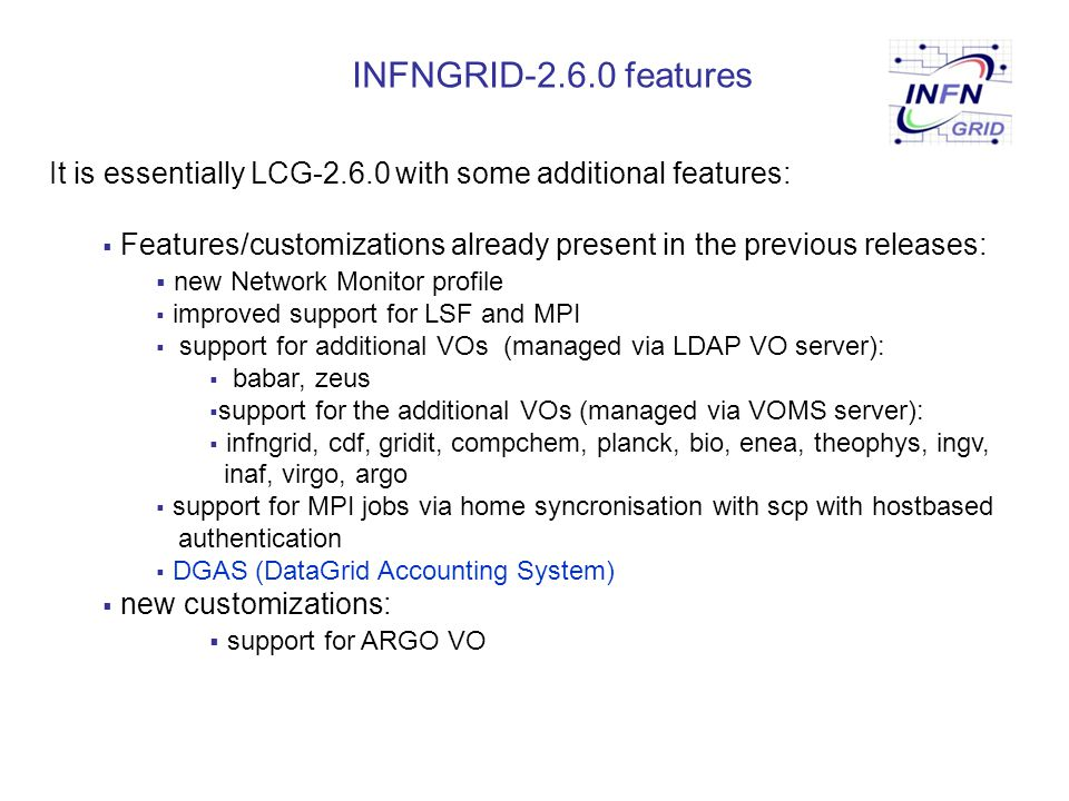 INFNGRID-2.6.0 features It is essentially LCG-2.6.0 with some additional features:  Features/customizations already present in the previous releases: