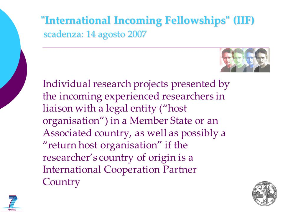 International Incoming Fellowships (IIF) scadenza: 14 agosto 2007 Individual research projects presented by the incoming experienced researchers in liaison with a legal entity ( host organisation ) in a Member State or an Associated country, as well as possibly a return host organisation if the researcher's country of origin is a International Cooperation Partner Country
