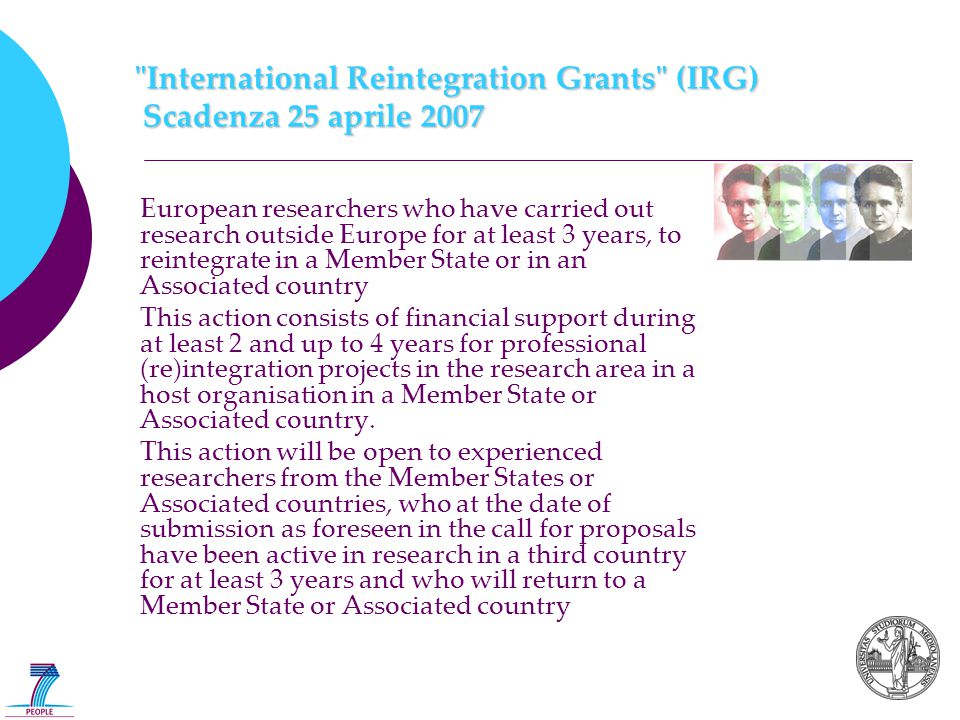 International Reintegration Grants (IRG) Scadenza 25 aprile 2007 European researchers who have carried out research outside Europe for at least 3 years, to reintegrate in a Member State or in an Associated country This action consists of financial support during at least 2 and up to 4 years for professional (re)integration projects in the research area in a host organisation in a Member State or Associated country.