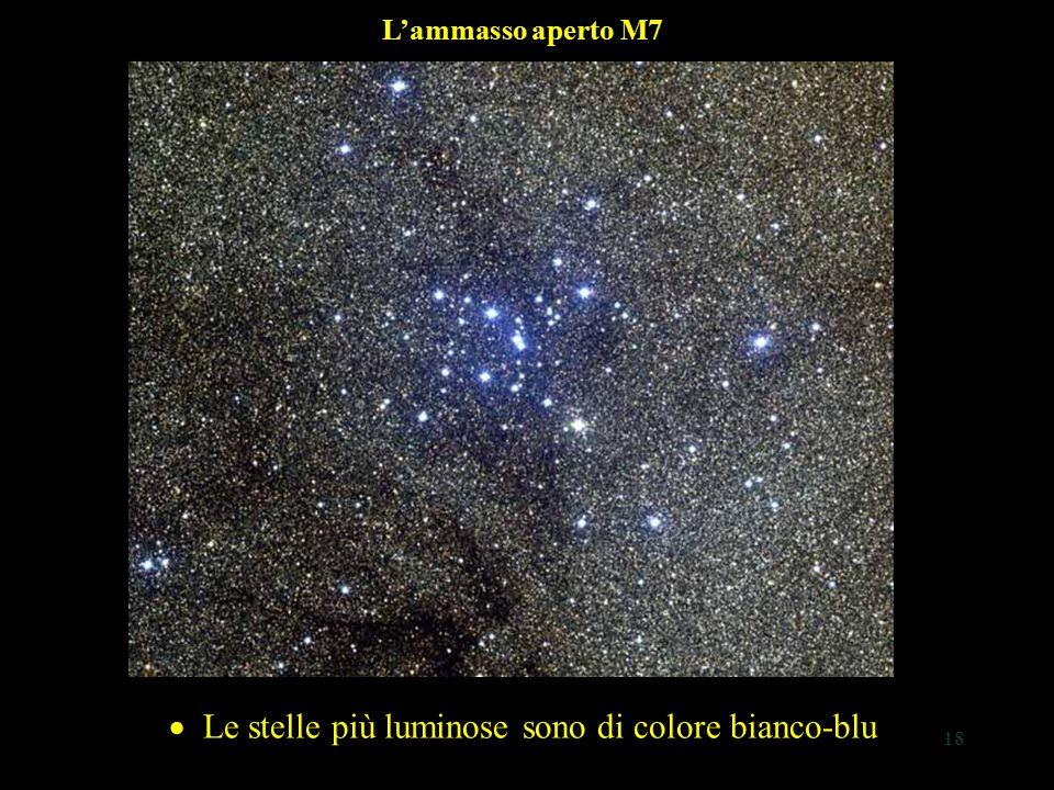 18 L'ammasso aperto M7 Le stelle più luminose sono di colore bianco-blu  Le stelle più luminose sono di colore bianco-blu