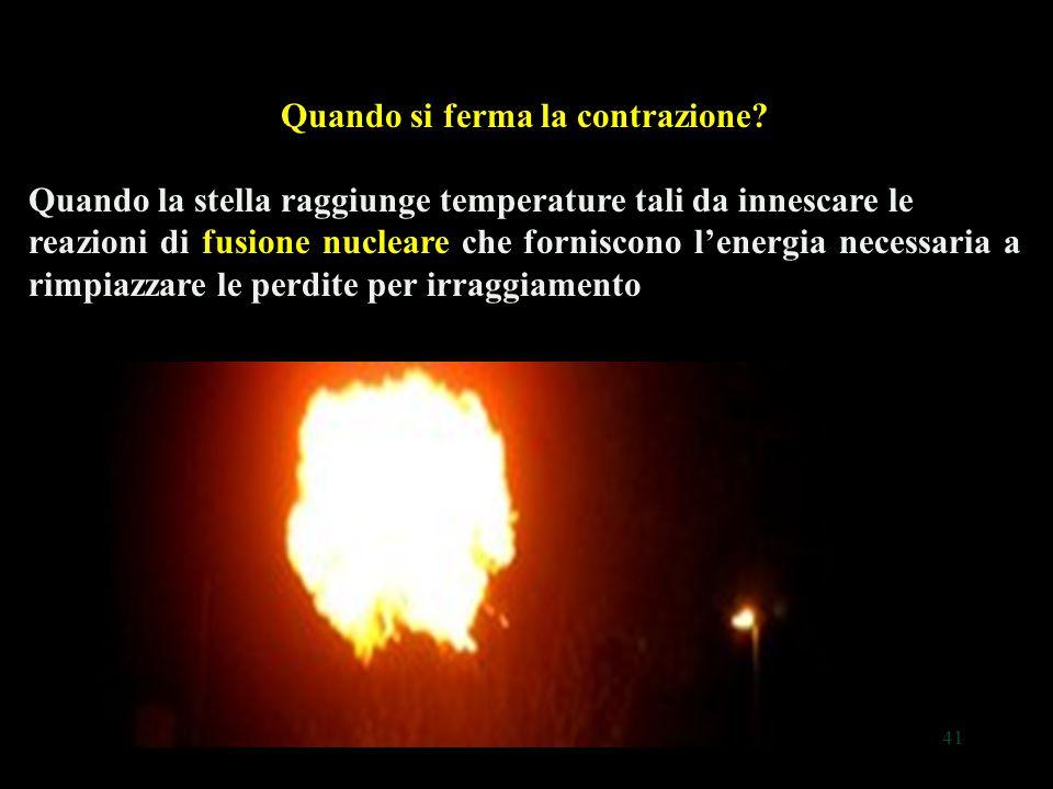 41 Quando si ferma la contrazione? Quando la stella raggiunge temperature tali da innescare le reazioni di fusione nucleare che forniscono l'energia n