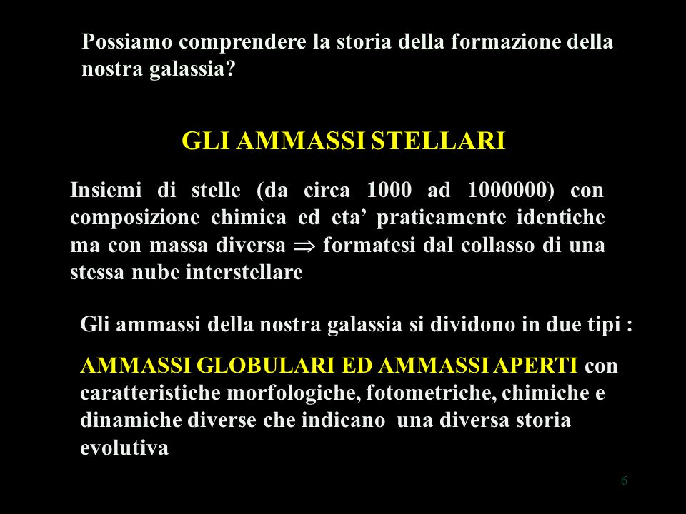 17 Ammassi aperti 100-10000 stelle disposte in configurazione irregolare  100-10000 stelle disposte in configurazione irregolare Presenza di gas e polveri interstellari  Presenza di gas e polveri interstellari Distribuiti sul disco della Galassia  Distribuiti sul disco della Galassia composizione chimica: piu' ricchi degli ammassi aperti in elementi piu' pesanti dell'elio (0.01 - 0.03 grammi su un grammo di materia stellare)  composizione chimica: piu' ricchi degli ammassi aperti in elementi piu' pesanti dell'elio (0.01 - 0.03 grammi su un grammo di materia stellare) Ammasso aperto M 6